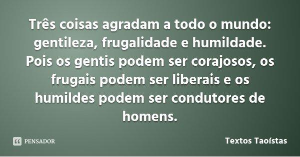 Três coisas agradam a todo o mundo: gentileza, frugalidade e humildade. Pois os gentis podem ser corajosos, os frugais podem ser liberais e os humildes podem se... Frase de Textos Taoístas.
