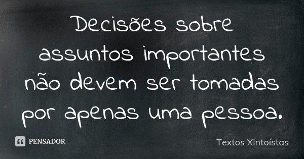 Decisões sobre assuntos importantes não devem ser tomadas por apenas uma pessoa.... Frase de Textos Xintoístas.