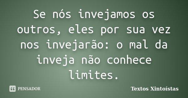 Se nós invejamos os outros, eles por sua vez nos invejarão: o mal da inveja não conhece limites.... Frase de Textos Xintoístas.