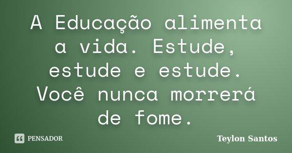 A Educação alimenta a vida. Estude, estude e estude. Você nunca morrerá de fome.... Frase de Teylon Santos.