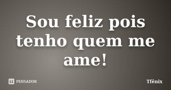 Sou feliz pois tenho quem me ame!... Frase de Tfênix.