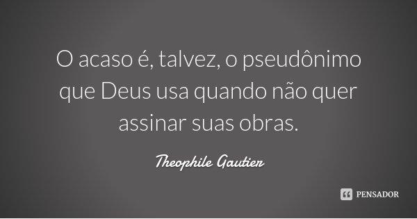 O acaso é, talvez, o pseudônimo que Deus usa quando não quer assinar suas obras.... Frase de Theophile Gautier.