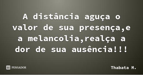 A distância aguça o valor de sua presença,e a melancolia,realça a dor de sua ausência!!!... Frase de Thabata M..