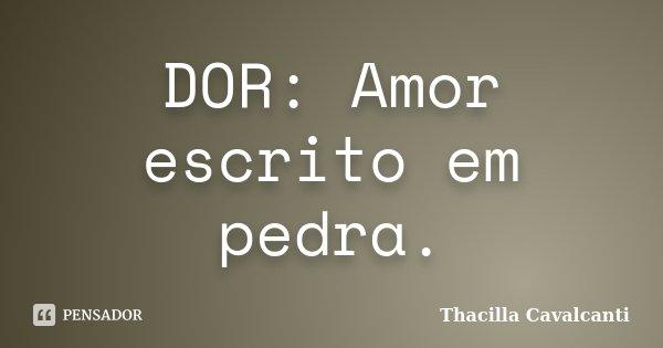 DOR: Amor escrito em pedra.... Frase de Thacilla Cavalcanti.
