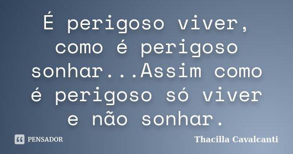 É perigoso viver, como é perigoso sonhar...Assim como é perigoso só viver e não sonhar.... Frase de Thacilla Cavalcanti.