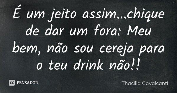 É um jeito assim...chique de dar um fora: Meu bem, não sou cereja para o teu drink não!!... Frase de Thacilla Cavalcanti.