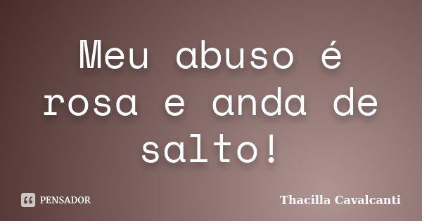 Meu abuso é rosa e anda de salto!... Frase de Thacilla Cavalcanti.