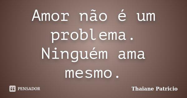 Amor não é um problema. Ninguém ama mesmo.... Frase de Thaiane Patricio.