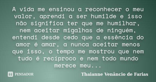 A vida me ensinou a reconhecer o meu valor, aprendi a ser humilde e isso não significa ter que me humilhar, nem aceitar migalhas de ninguém, entendi desde cedo ... Frase de Thaianne Venâncio de Farias.