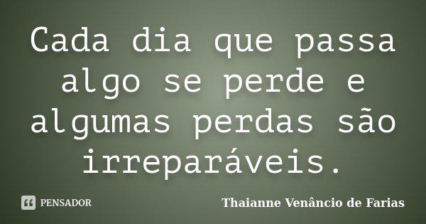 Cada dia que passa algo se perde e algumas perdas são irreparáveis.... Frase de Thaianne Venâncio de Farias.