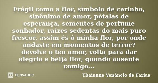 Frágil como a flor, símbolo de carinho, sinônimo de amor, pétalas de esperança, sementes de perfume sonhador, raízes sedentas do mais puro frescor, assim és ó m... Frase de Thaianne Venâncio de Farias.