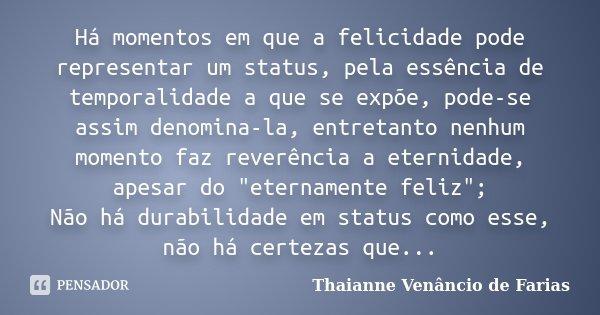 Há momentos em que a felicidade pode representar um status, pela essência de temporalidade a que se expõe, pode-se assim denomina-la, entretanto nenhum momento ... Frase de Thaianne Venâncio de Farias.