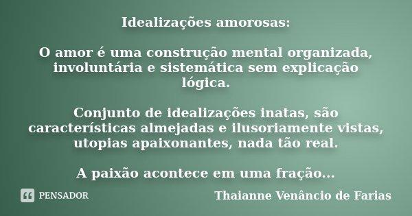 Idealizações amorosas: O amor é uma construção mental organizada, involuntária e sistemática sem explicação lógica. Conjunto de idealizações inatas, são caracte... Frase de Thaianne Venâncio de Farias.