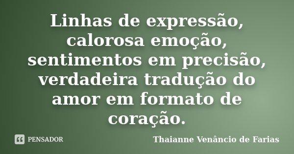 Linhas de expressão, calorosa emoção, sentimentos em precisão, verdadeira tradução do amor em formato de coração.... Frase de Thaianne Venâncio de Farias.