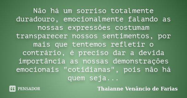 Não há um sorriso totalmente duradouro, emocionalmente falando as nossas expressões costumam transparecer nossos sentimentos, por mais que tentemos refletir o c... Frase de Thaianne Venâncio de Farias.