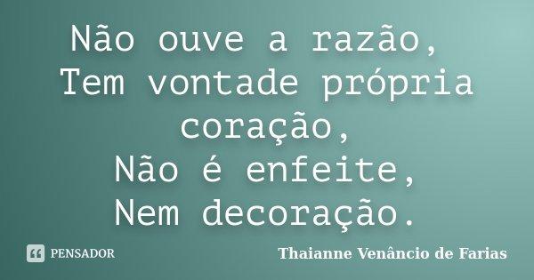 Não ouve a razão, Tem vontade própria coração, Não é enfeite, Nem decoração.... Frase de Thaianne Venâncio de Farias.