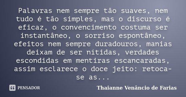 Palavras nem sempre tão suaves, nem tudo é tão simples, mas o discurso é eficaz, o convencimento costuma ser instantâneo, o sorriso espontâneo, efeitos nem semp... Frase de Thaianne Venâncio de Farias.
