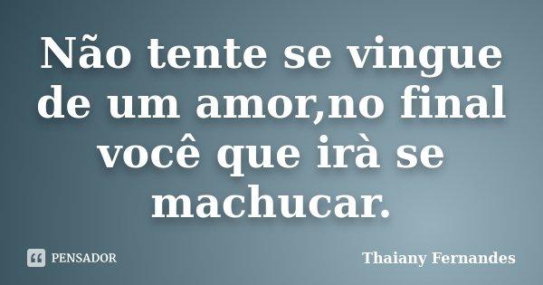 Não tente se vingue de um amor,no final você que irà se machucar.... Frase de Thaiany Fernandes.