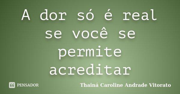 A dor só é real se você se permite acreditar... Frase de Thainá Caroline Andrade Vitorato.
