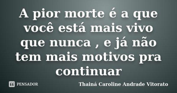 A pior morte é a que você está mais vivo que nunca , e já não tem mais motivos pra continuar... Frase de Thainá Caroline Andrade Vitorato.