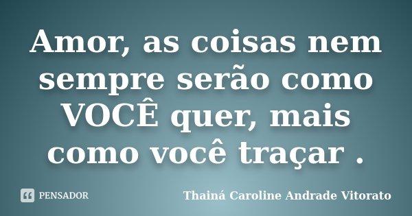 Amor, as coisas nem sempre serão como VOCÊ quer, mais como você traçar .... Frase de Thainá Caroline Andrade Vitorato.