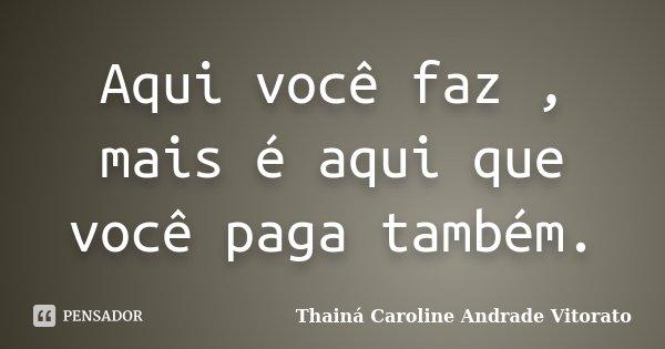 Aqui você faz , mais é aqui que você paga também.... Frase de Thainá Caroline Andrade Vitorato.