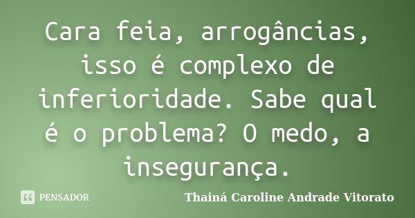 Cara feia, arrogâncias, isso é complexo de inferioridade. Sabe qual é o problema? O medo, a insegurança.... Frase de Thainá Caroline Andrade Vitorato.