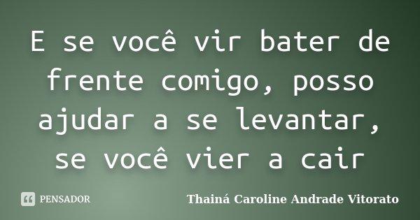 E se você vir bater de frente comigo, posso ajudar a se levantar, se você vier a cair... Frase de Thainá Caroline Andrade Vitorato.
