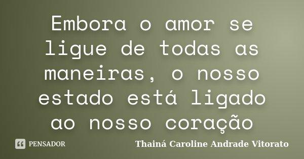 Embora o amor se ligue de todas as maneiras, o nosso estado está ligado ao nosso coração... Frase de Thainá Caroline Andrade Vitorato.