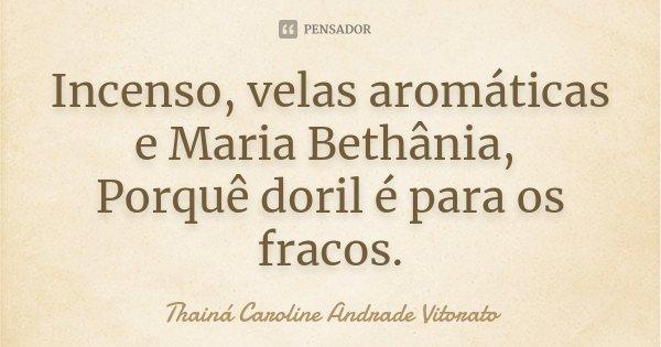 Incenso, velas aromáticas e Maria Bethânia, Porquê doril é para os fracos.... Frase de Thainá Caroline Andrade Vitorato.