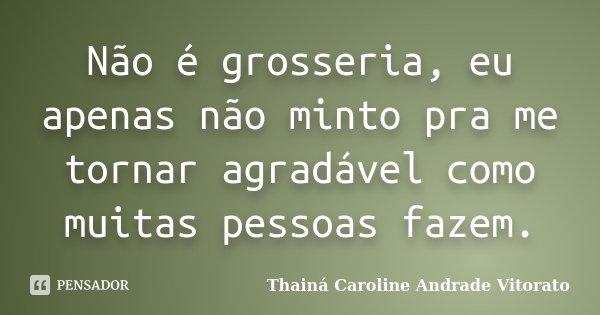 Não é grosseria, eu apenas não minto pra me tornar agradável como muitas pessoas fazem.... Frase de Thainá Caroline Andrade Vitorato.