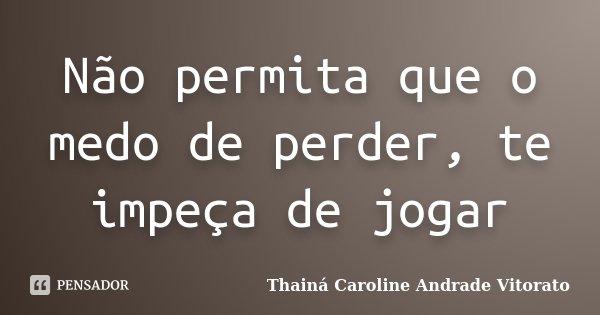 Não permita que o medo de perder, te impeça de jogar... Frase de Thainá Caroline Andrade Vitorato.