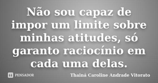Não sou capaz de impor um limite sobre minhas atitudes, só garanto raciocínio em cada uma delas.... Frase de Thainá Caroline Andrade Vitorato.