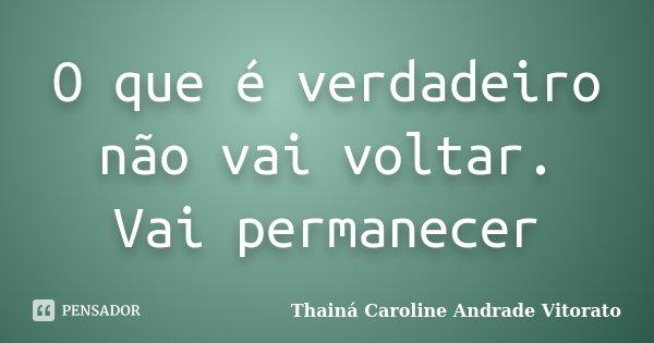 O que é verdadeiro não vai voltar. Vai permanecer... Frase de Thainá Caroline Andrade Vitorato.