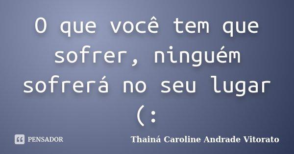 O que você tem que sofrer, ninguém sofrerá no seu lugar (:... Frase de Thainá Caroline Andrade Vitorato.