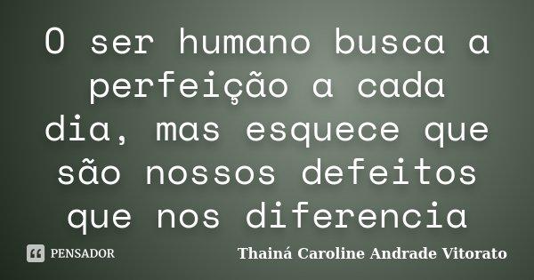 O ser humano busca a perfeição a cada dia, mas esquece que são nossos defeitos que nos diferencia... Frase de Thainá Caroline Andrade Vitorato.