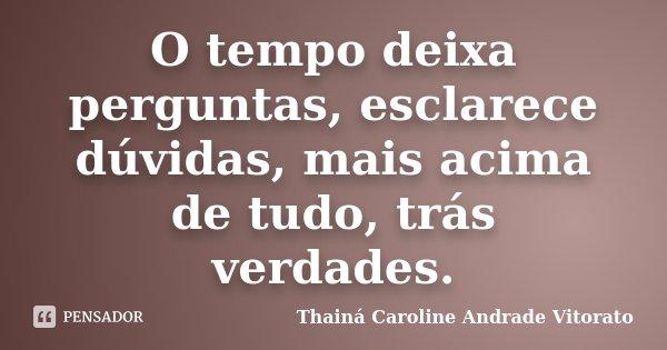 O tempo deixa perguntas, esclarece dúvidas, mais acima de tudo, trás verdades.... Frase de Thainá Caroline Andrade Vitorato.
