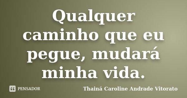 Qualquer caminho que eu pegue, mudará minha vida.... Frase de Thainá Caroline Andrade Vitorato.