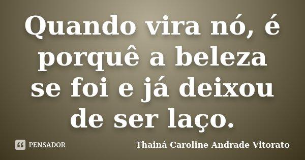Quando vira nó, é porquê a beleza se foi e já deixou de ser laço.... Frase de Thainá Caroline Andrade Vitorato.