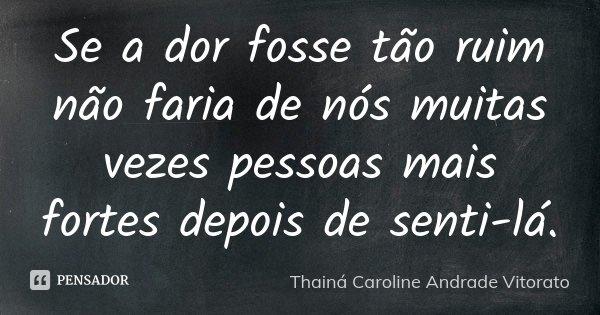 Se a dor fosse tão ruim não faria de nós muitas vezes pessoas mais fortes depois de senti-lá.... Frase de Thainá Caroline Andrade Vitorato.
