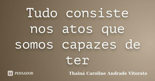 Tudo consiste nos atos que somos capazes de ter... Frase de Thainá Caroline Andrade Vitorato.