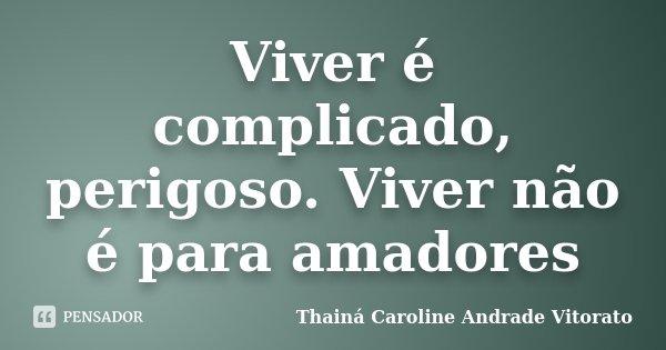 Viver é complicado, perigoso. Viver não é para amadores... Frase de Thainá Caroline Andrade Vitorato.