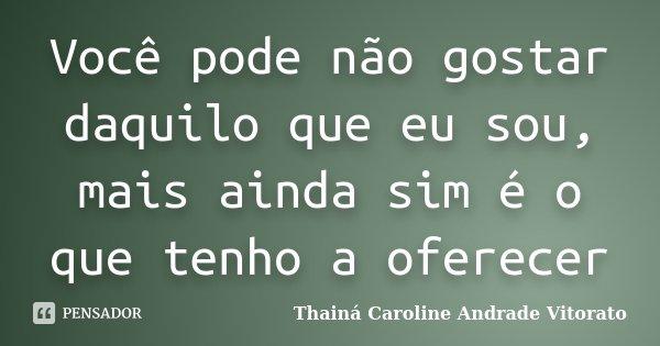 Você pode não gostar daquilo que eu sou, mais ainda sim é o que tenho a oferecer... Frase de Thainá Caroline Andrade Vitorato.