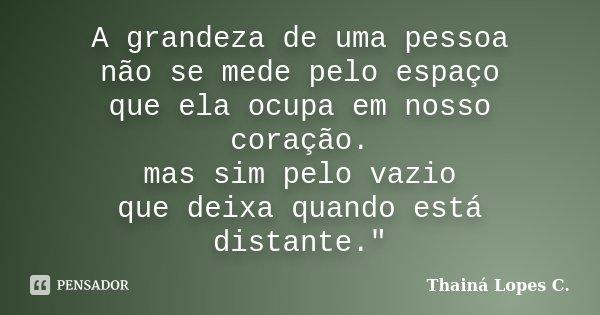 """A grandeza de uma pessoa não se mede pelo espaço que ela ocupa em nosso coração. mas sim pelo vazio que deixa quando está distante.""""... Frase de Thainá Lopes c.."""