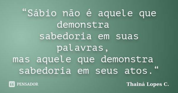 """""""Sábio não é aquele que demonstra   sabedoria em suas palavras,   mas aquele que demonstra   sabedoria em seus atos.""""... Frase de Thainá Lopes c.."""