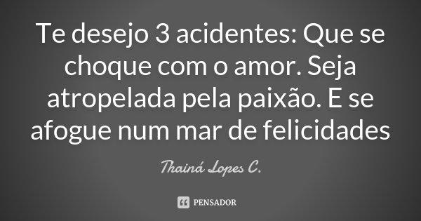 Te desejo 3 acidentes: Que se choque com o amor. Seja atropelada pela paixão. E se afogue num mar de felicidades... Frase de Thainá Lopes C..