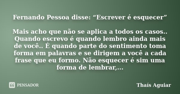 """Fernando Pessoa disse: """"Escrever é esquecer"""" Mais acho que não se aplica a todos os casos.. Quando escrevo é quando lembro ainda mais de você.. É quando parte d... Frase de Thaís Aguiar."""