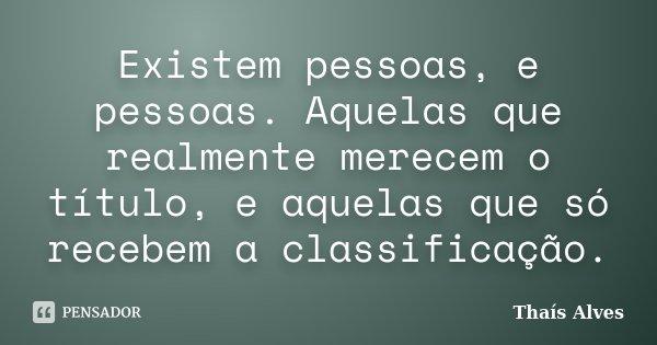 Existem pessoas, e pessoas. Aquelas que realmente merecem o título, e aquelas que só recebem a classificação.... Frase de Thaís Alves.