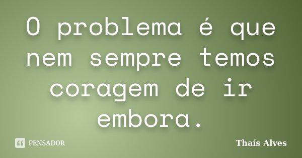 O problema é que nem sempre temos coragem de ir embora.... Frase de Thaís Alves.