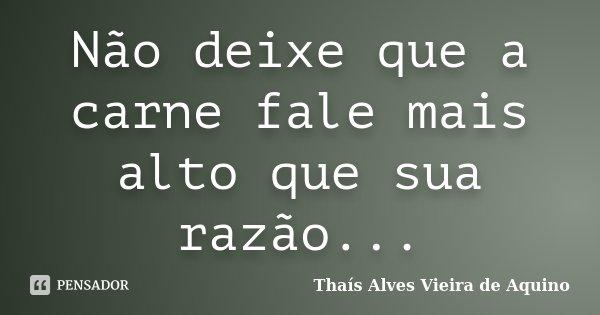 Não deixe que a carne fale mais alto que sua razão...... Frase de Thaís Alves Vieira de Aquino.